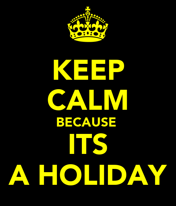 KEEP CALM BECAUSE  ITS A HOLIDAY