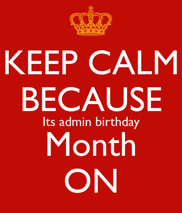 KEEP CALM BECAUSE Its admin birthday Month ON