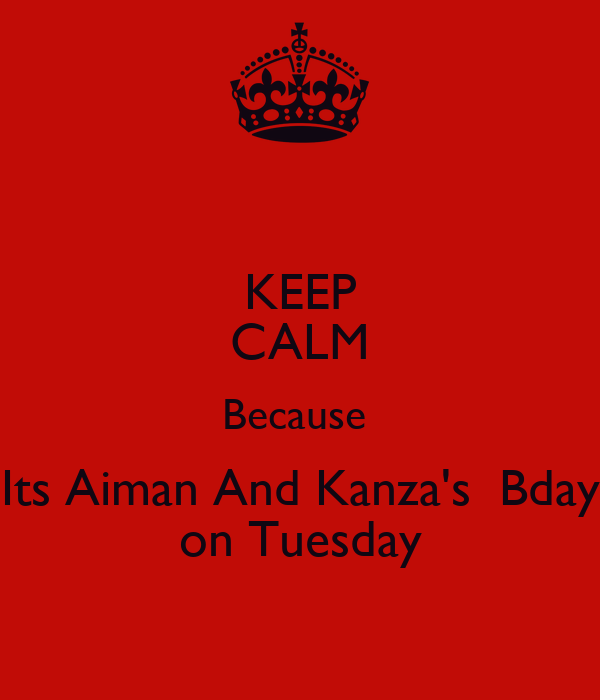 KEEP CALM Because  Its Aiman And Kanza's  Bday on Tuesday