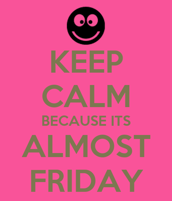 KEEP CALM BECAUSE ITS ALMOST FRIDAY