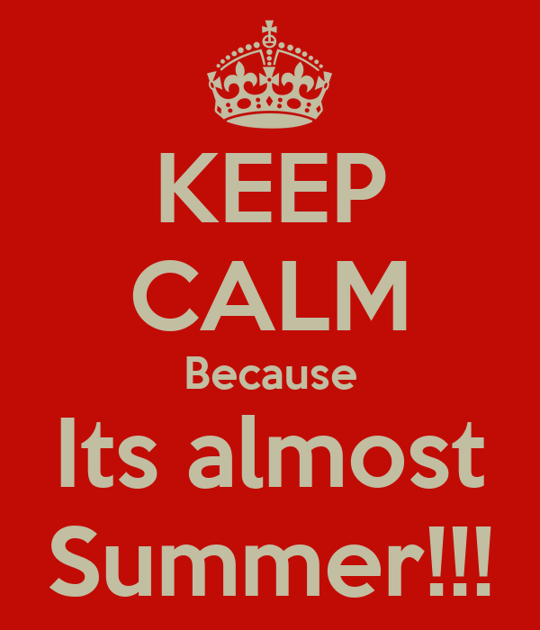 KEEP CALM Because Its almost Summer!!!