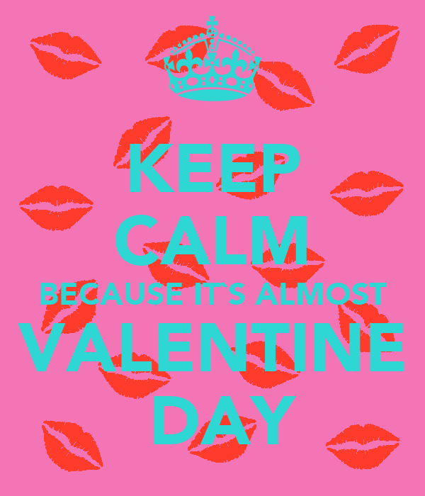 KEEP CALM BECAUSE IT`S ALMOST VALENTINE  DAY