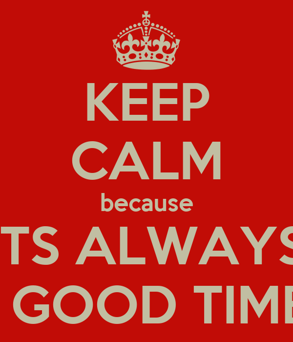 KEEP CALM because ITS ALWAYS A GOOD TIME!