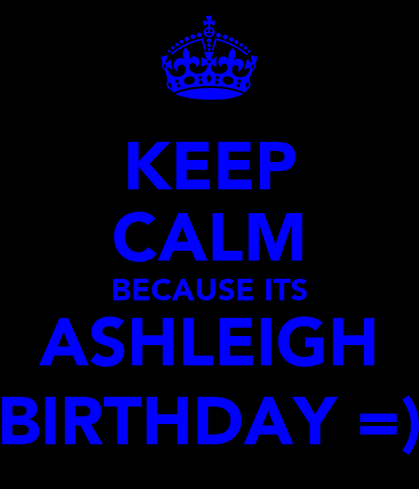 KEEP CALM BECAUSE ITS ASHLEIGH BIRTHDAY =)