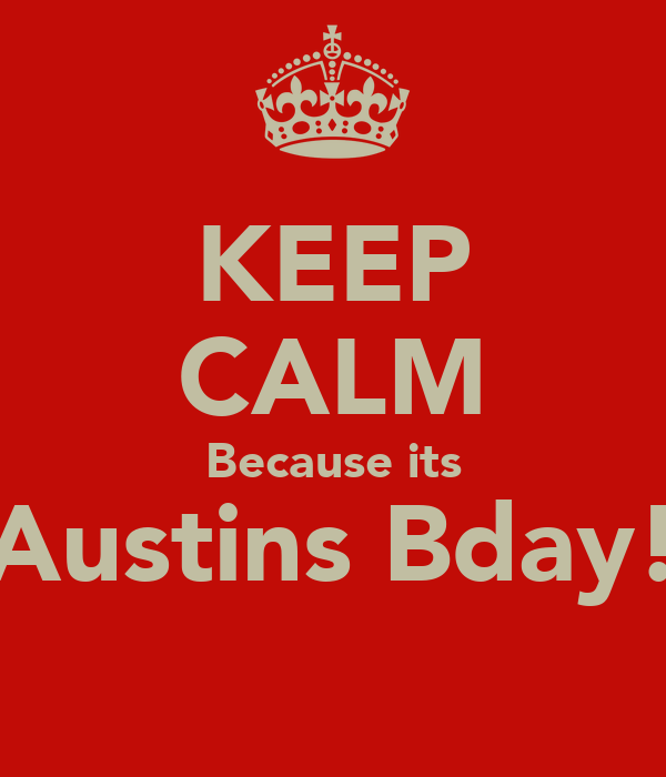 KEEP CALM Because its Austins Bday!