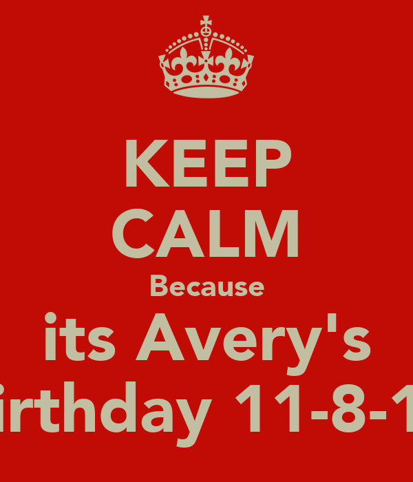 KEEP CALM Because its Avery's Birthday 11-8-13