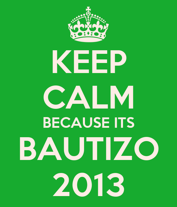 KEEP CALM BECAUSE ITS BAUTIZO 2013