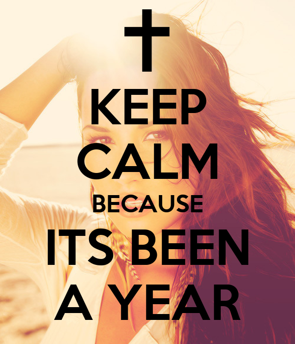 KEEP CALM BECAUSE ITS BEEN A YEAR