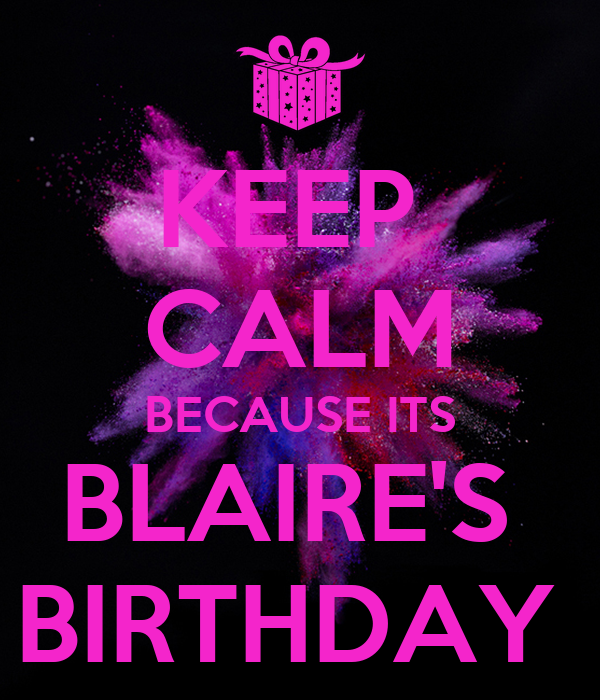 KEEP  CALM BECAUSE ITS BLAIRE'S  BIRTHDAY
