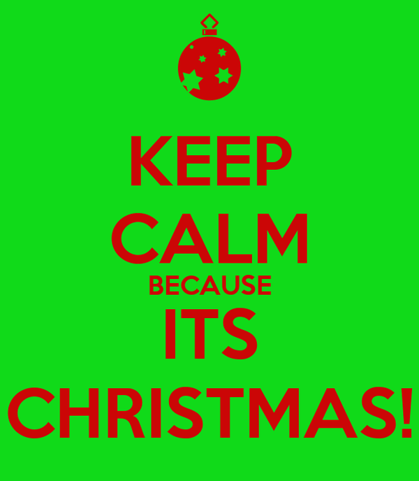 KEEP CALM BECAUSE ITS CHRISTMAS!