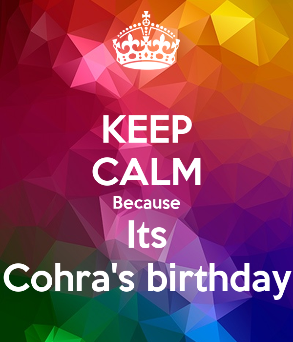 KEEP CALM Because Its Cohra's birthday