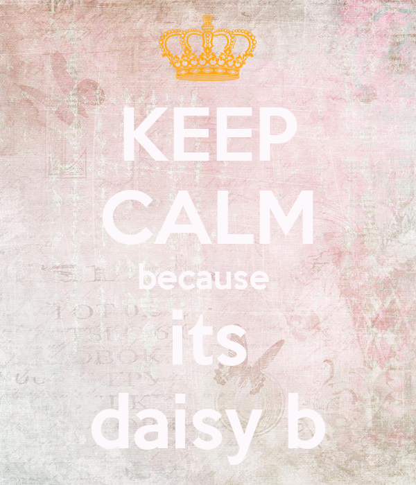KEEP CALM because  its daisy b