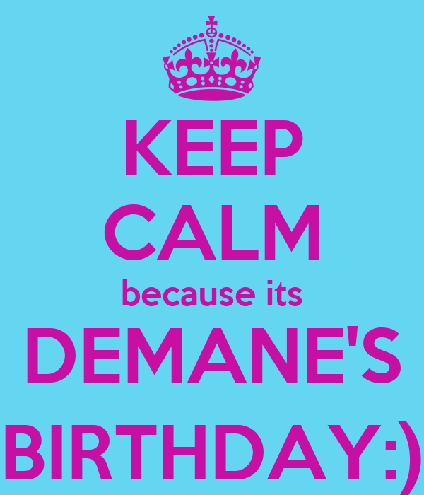 KEEP CALM because its DEMANE'S BIRTHDAY:)