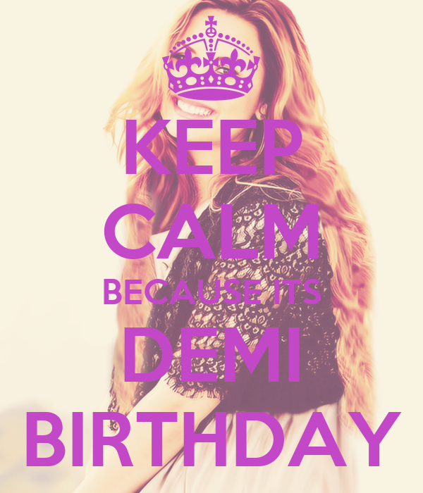 KEEP CALM BECAUSE ITS DEMI BIRTHDAY
