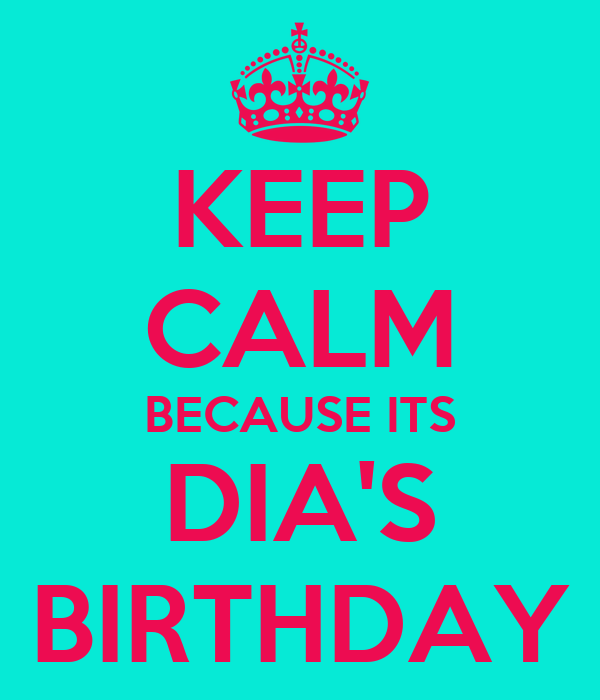 KEEP CALM BECAUSE ITS DIA'S BIRTHDAY