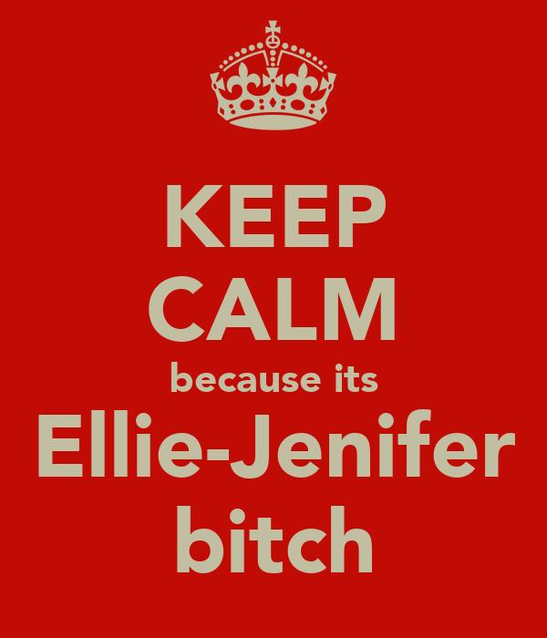 KEEP CALM because its Ellie-Jenifer bitch