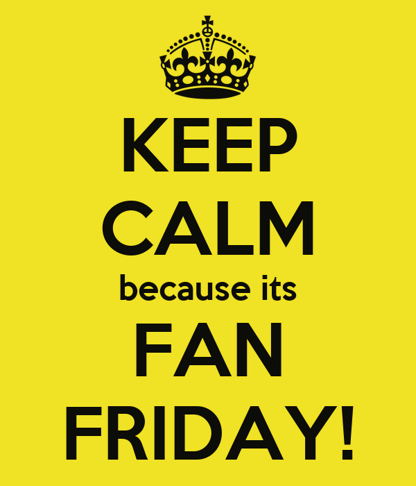 KEEP CALM because its FAN FRIDAY!