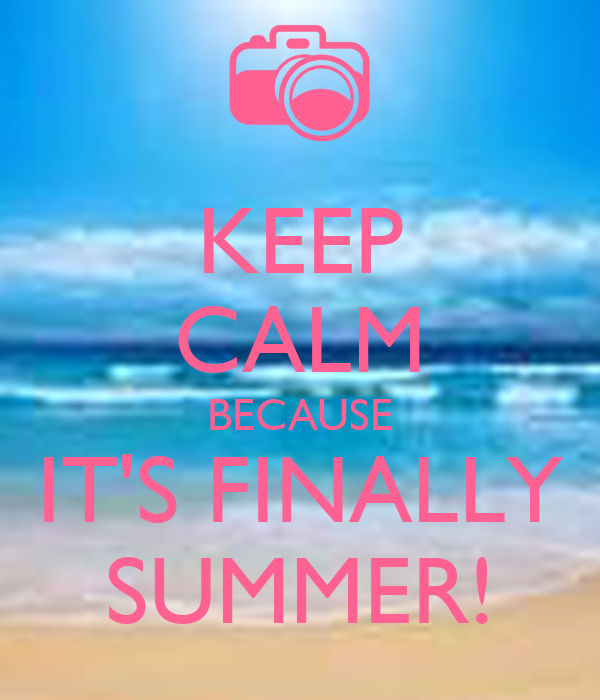 KEEP CALM BECAUSE IT'S FINALLY SUMMER!