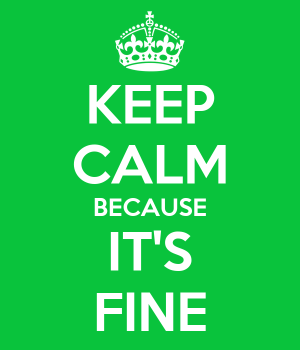 KEEP CALM BECAUSE IT'S FINE
