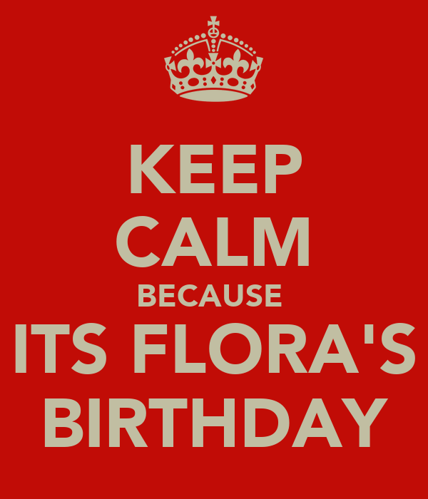 KEEP CALM BECAUSE  ITS FLORA'S BIRTHDAY