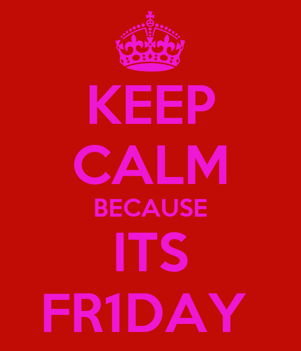 KEEP CALM BECAUSE ITS FR1DAY
