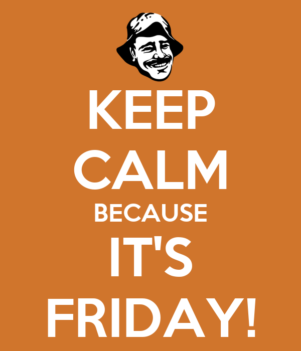 KEEP CALM BECAUSE IT'S FRIDAY!