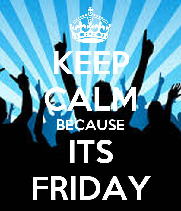 KEEP CALM BECAUSE ITS FRIDAY