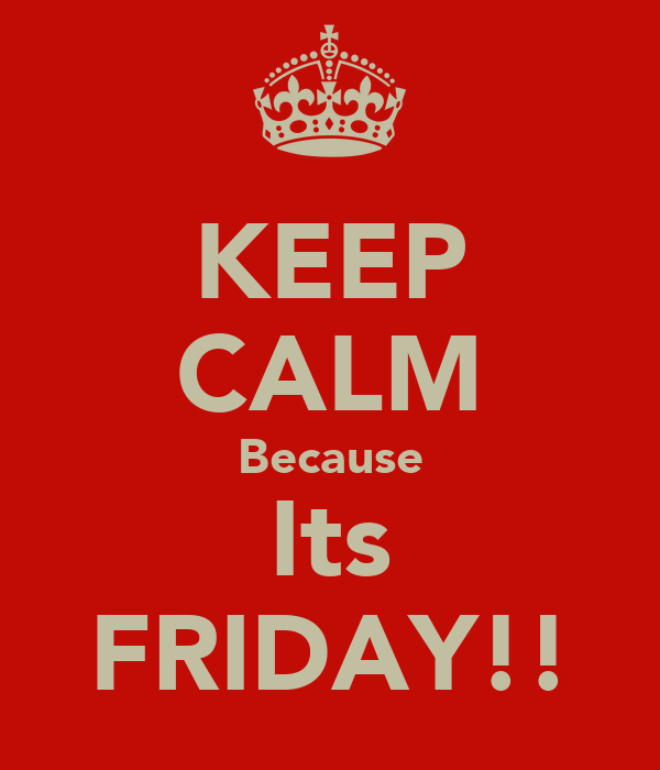 KEEP CALM Because Its FRIDAY!!