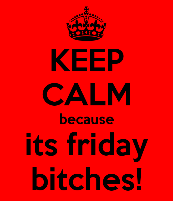KEEP CALM because its friday bitches!