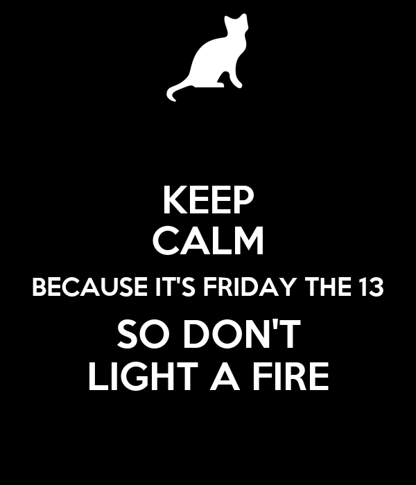 KEEP CALM BECAUSE IT'S FRIDAY THE 13 SO DON'T LIGHT A FIRE