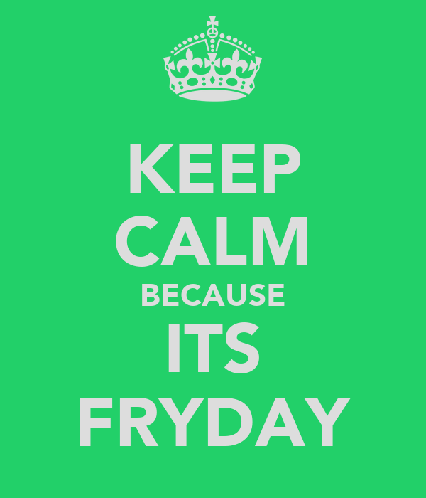 KEEP CALM BECAUSE ITS FRYDAY
