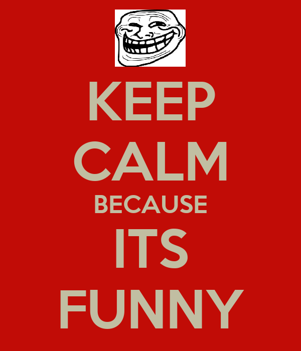 KEEP CALM BECAUSE ITS FUNNY