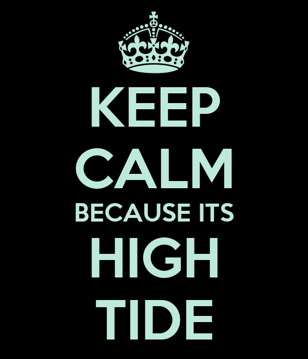 KEEP CALM BECAUSE ITS HIGH TIDE