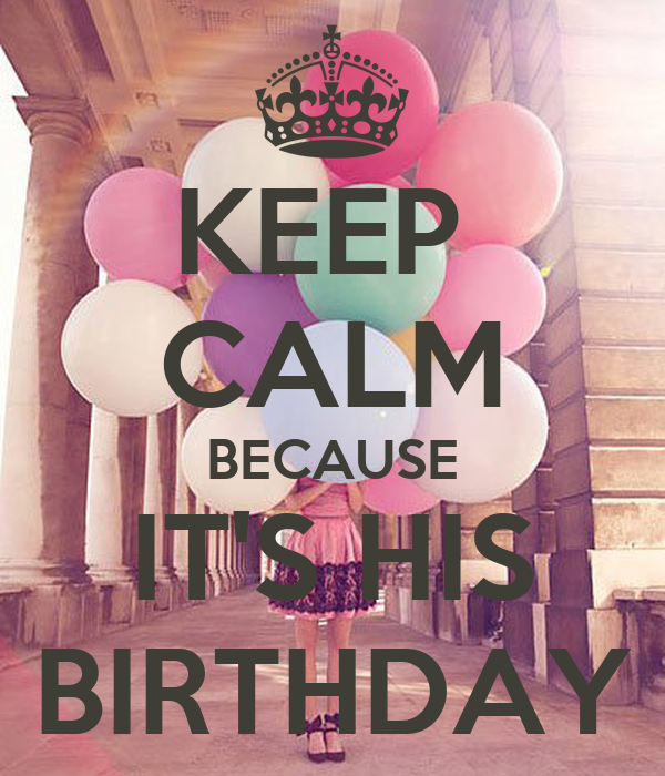 KEEP  CALM BECAUSE IT'S HIS BIRTHDAY