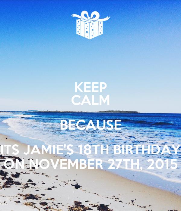 KEEP CALM BECAUSE ITS JAMIE'S 18TH BIRTHDAY ON NOVEMBER 27TH, 2015