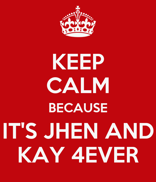 KEEP CALM BECAUSE IT'S JHEN AND KAY 4EVER