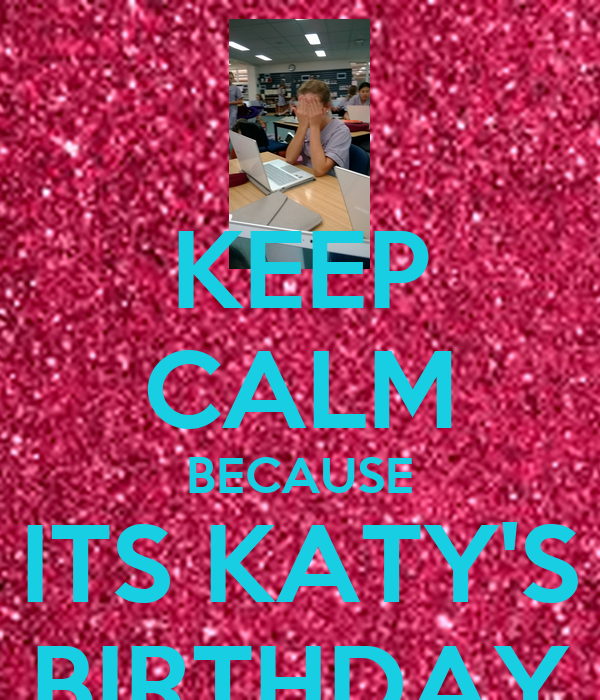KEEP CALM BECAUSE ITS KATY'S BIRTHDAY