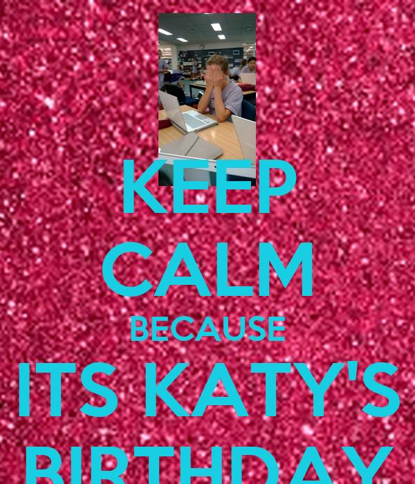 KEEP CALM BECAUSE ITS KATY'S BIRTHDAY