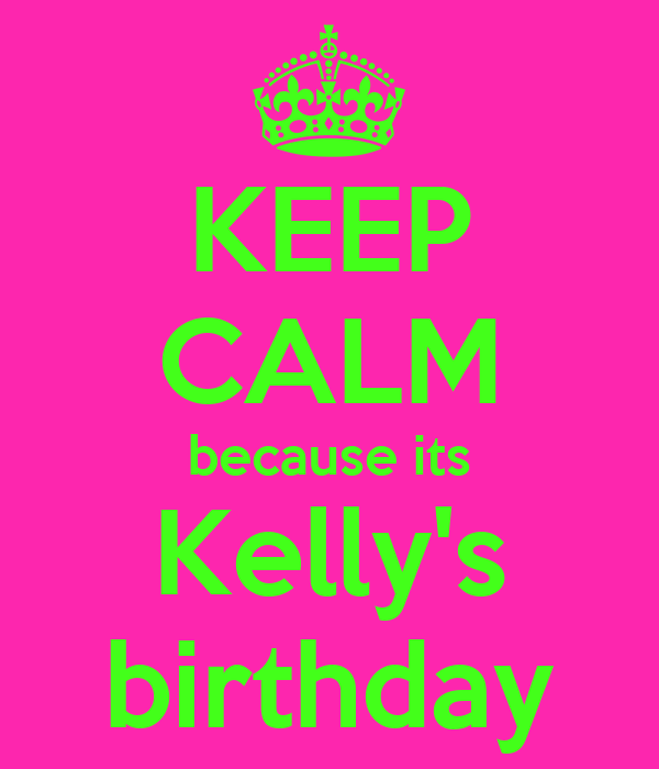 KEEP CALM because its Kelly's birthday