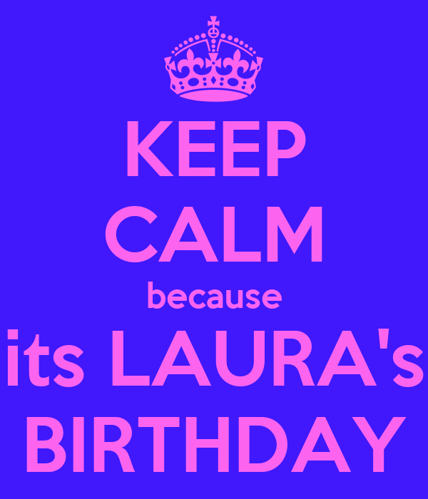 KEEP CALM because its LAURA's BIRTHDAY