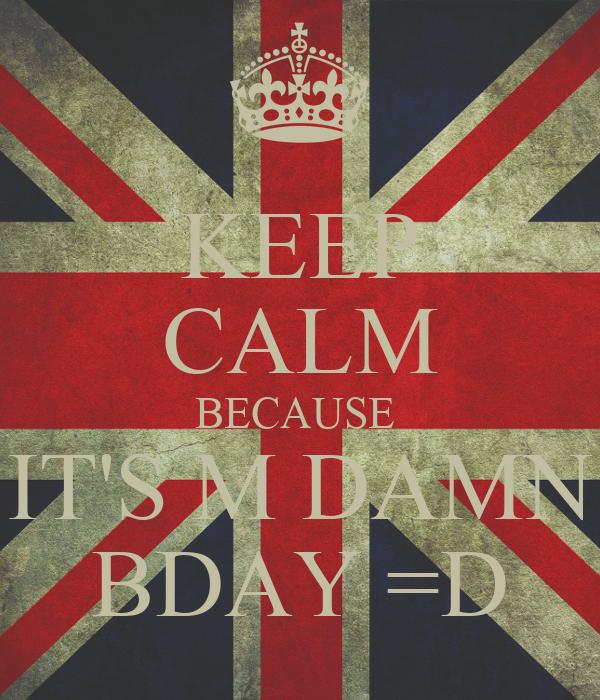 KEEP CALM BECAUSE  IT'S M DAMN BDAY =D