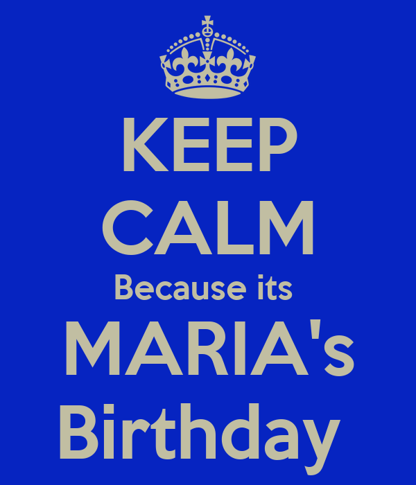 KEEP CALM Because its  MARIA's Birthday