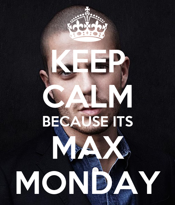 KEEP CALM BECAUSE ITS MAX MONDAY