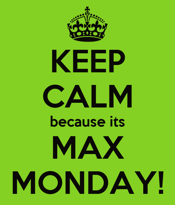KEEP CALM because its MAX MONDAY!