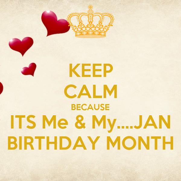 KEEP CALM BECAUSE ITS Me & My....JAN BIRTHDAY MONTH