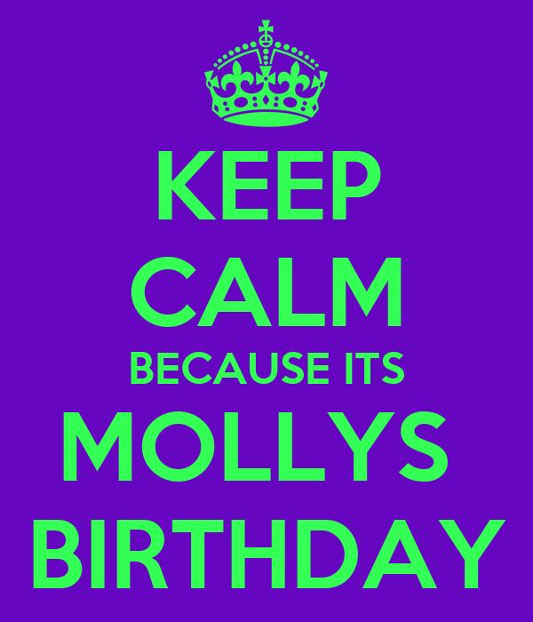KEEP CALM BECAUSE ITS MOLLYS  BIRTHDAY