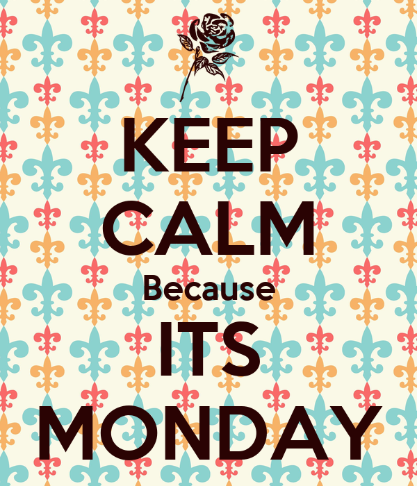 KEEP CALM Because ITS MONDAY