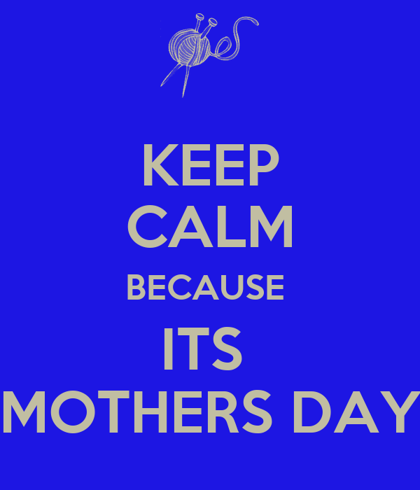 KEEP CALM BECAUSE  ITS  MOTHERS DAY