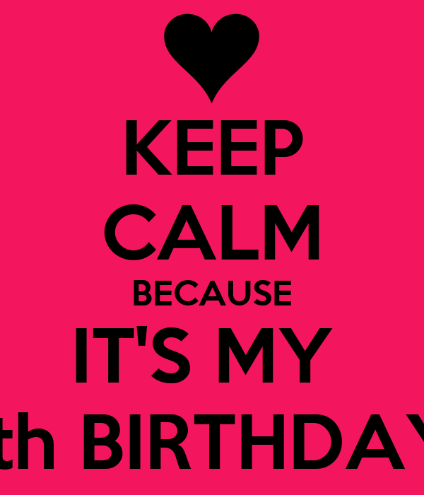 KEEP CALM BECAUSE IT'S MY  13th BIRTHDAY!!!