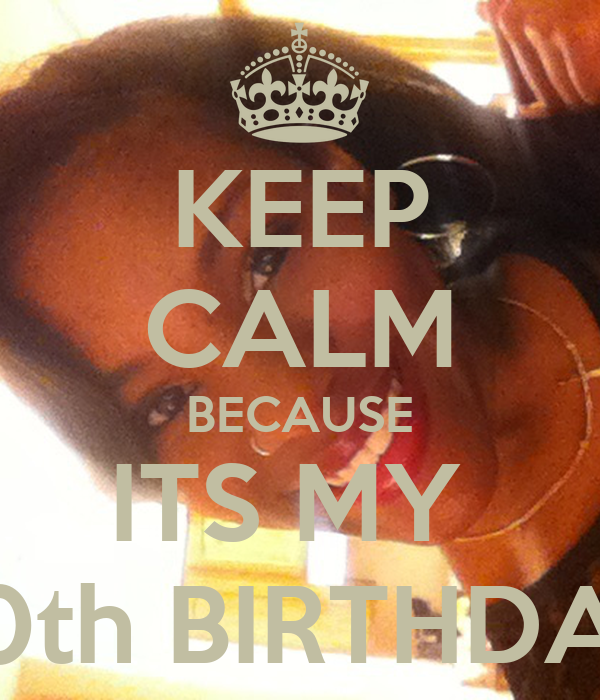 KEEP CALM BECAUSE ITS MY  20th BIRTHDAY